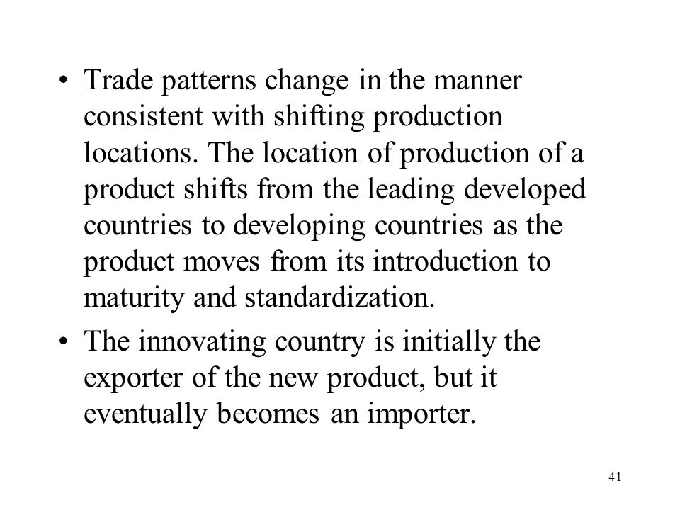 41 Trade patterns change in the manner consistent with shifting production locations. The location of production of a product shifts from the leading