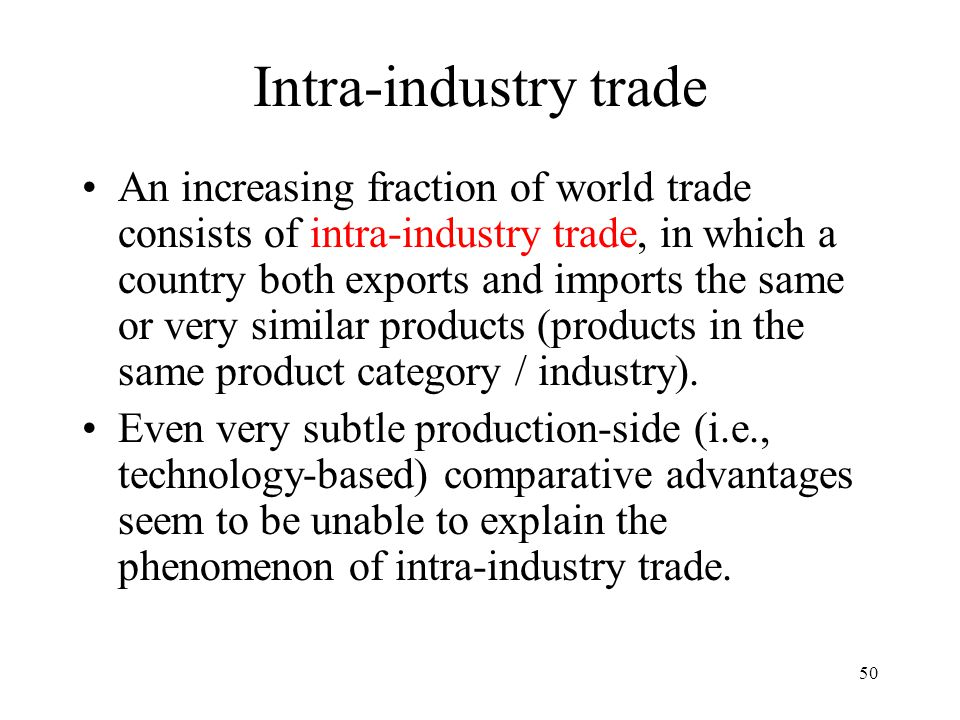 50 Intra-industry trade An increasing fraction of world trade consists of intra-industry trade, in which a country both exports and imports the same o