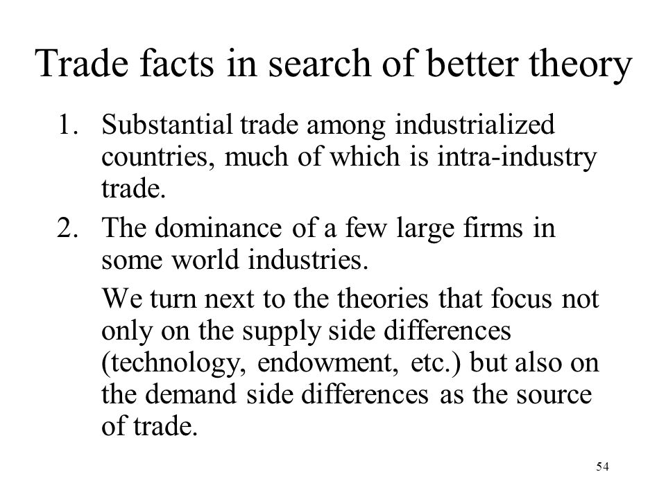 54 Trade facts in search of better theory 1.Substantial trade among industrialized countries, much of which is intra-industry trade. 2.The dominance o