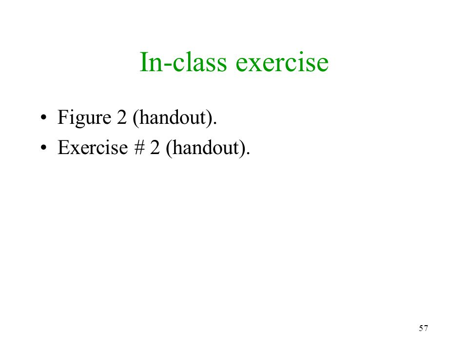 57 In-class exercise Figure 2 (handout). Exercise # 2 (handout).