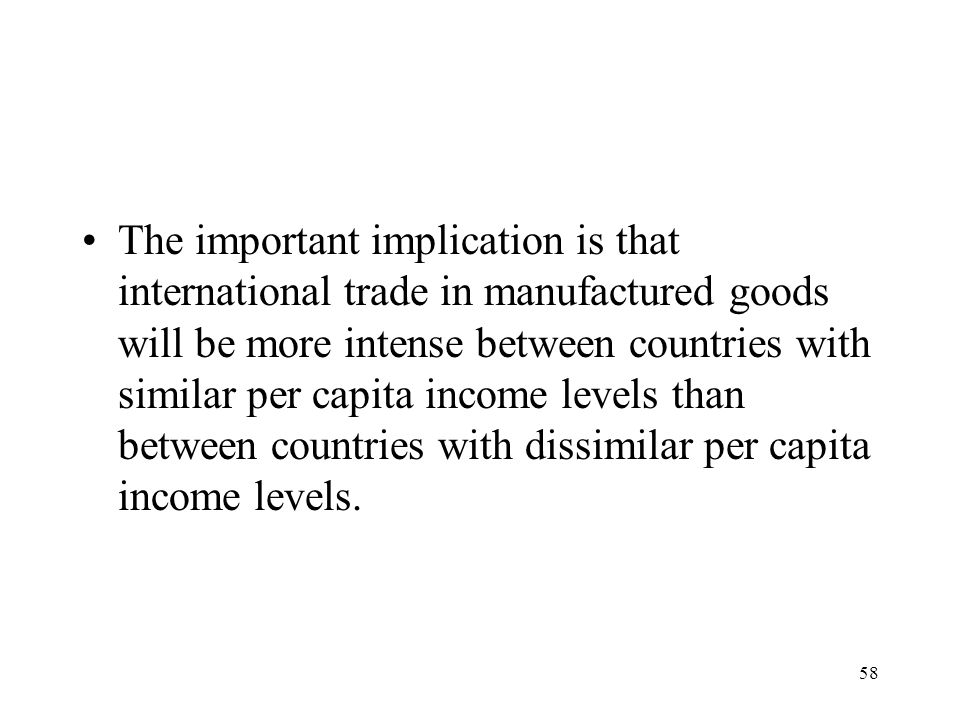 58 The important implication is that international trade in manufactured goods will be more intense between countries with similar per capita income l