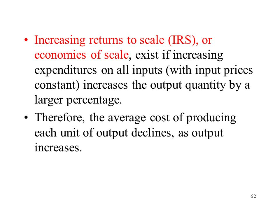 62 Increasing returns to scale (IRS), or economies of scale, exist if increasing expenditures on all inputs (with input prices constant) increases the