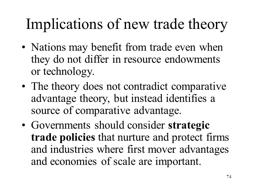 74 Implications of new trade theory Nations may benefit from trade even when they do not differ in resource endowments or technology. The theory does