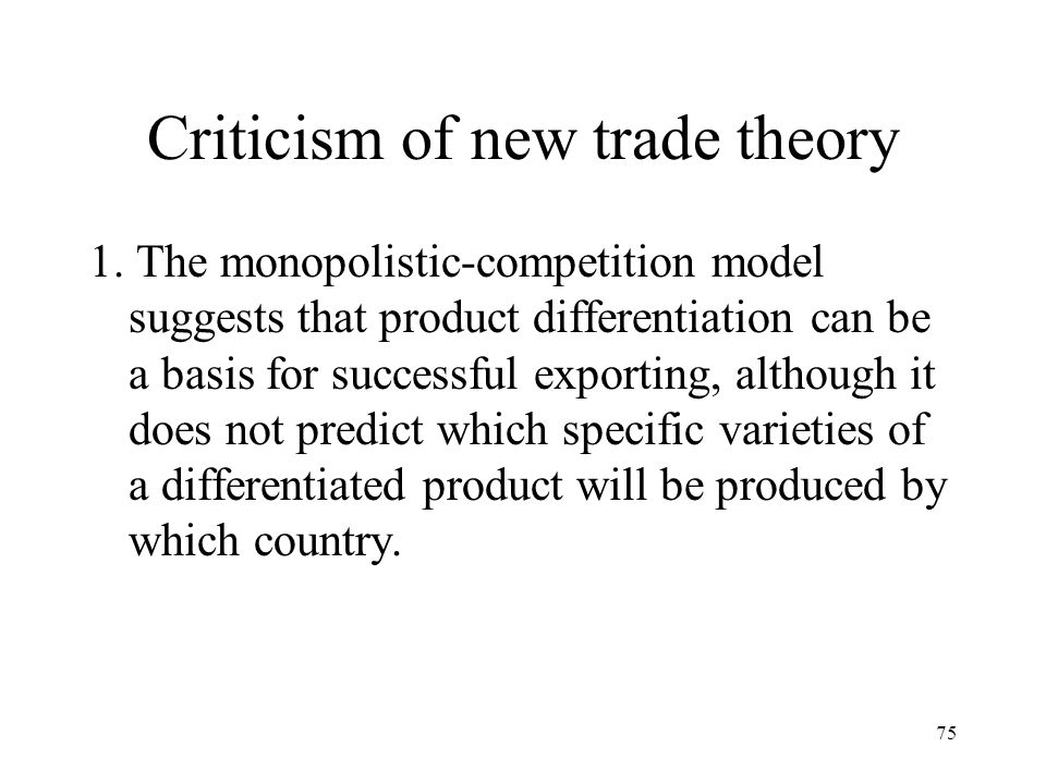 75 Criticism of new trade theory 1. The monopolistic-competition model suggests that product differentiation can be a basis for successful exporting,