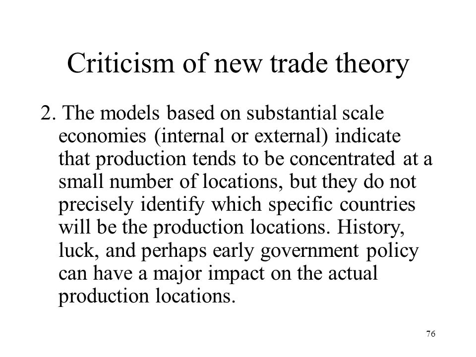 76 Criticism of new trade theory 2. The models based on substantial scale economies (internal or external) indicate that production tends to be concen