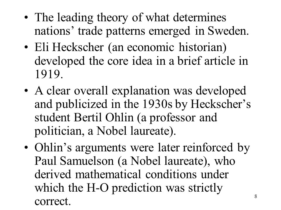 8 The leading theory of what determines nations' trade patterns emerged in Sweden. Eli Heckscher (an economic historian) developed the core idea in a
