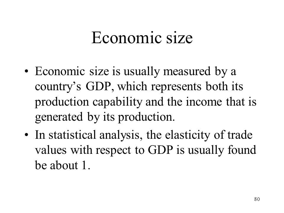 80 Economic size Economic size is usually measured by a country's GDP, which represents both its production capability and the income that is generate