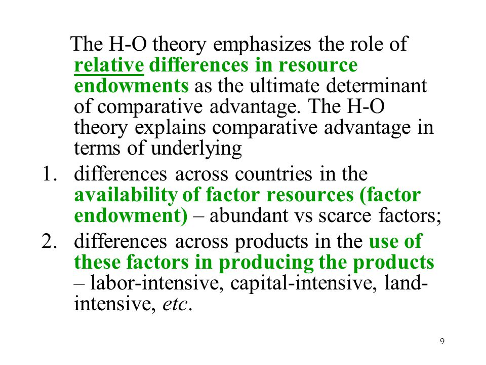 9 The H-O theory emphasizes the role of relative differences in resource endowments as the ultimate determinant of comparative advantage. The H-O theo