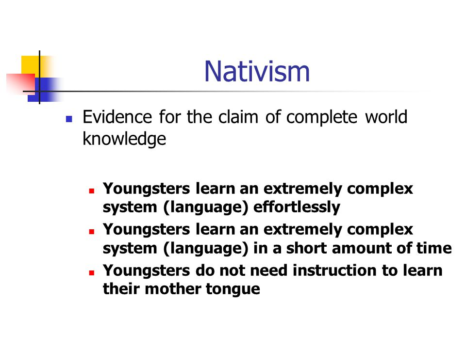 Nativism Evidence for the claim of complete world knowledge Youngsters learn an extremely complex system (language) effortlessly Youngsters learn an extremely complex system (language) in a short amount of time Youngsters do not need instruction to learn their mother tongue