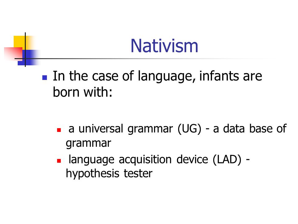 Nativism In the case of language, infants are born with: a universal grammar (UG) - a data base of grammar language acquisition device (LAD) - hypothesis tester