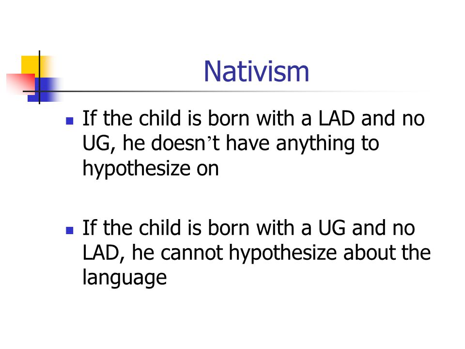 Nativism If the child is born with a LAD and no UG, he doesn ' t have anything to hypothesize on If the child is born with a UG and no LAD, he cannot hypothesize about the language