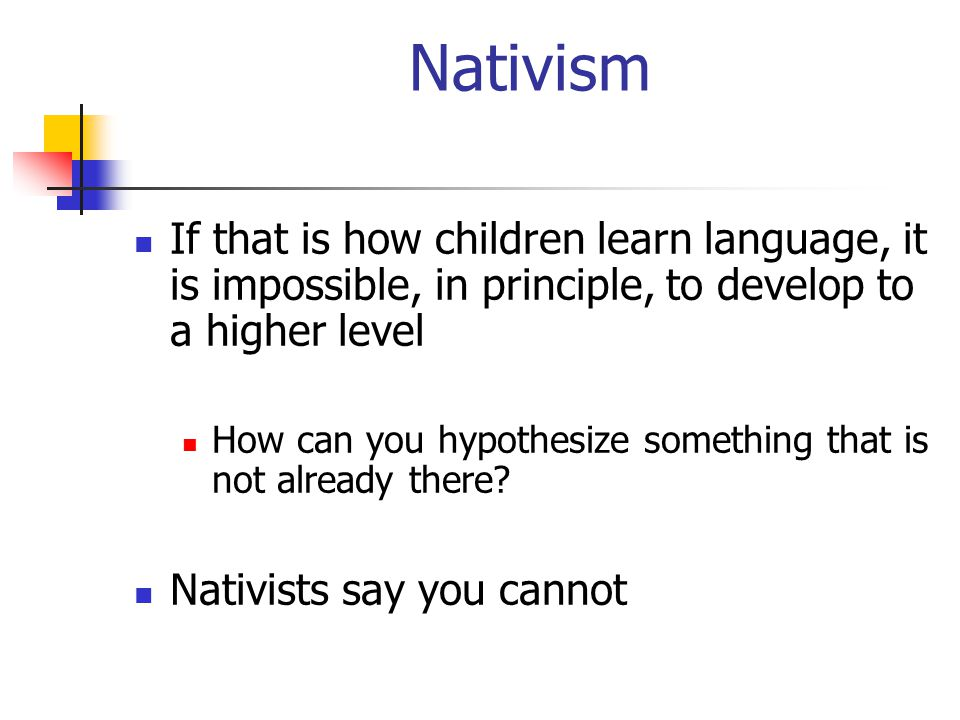 Nativism If that is how children learn language, it is impossible, in principle, to develop to a higher level How can you hypothesize something that is not already there.