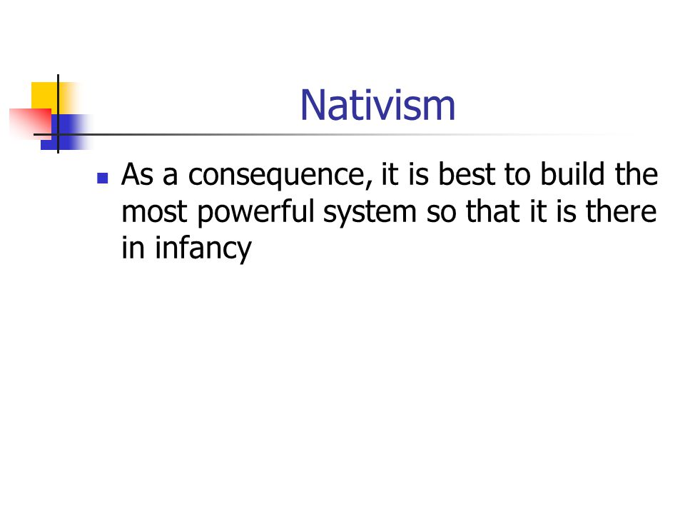 Nativism As a consequence, it is best to build the most powerful system so that it is there in infancy