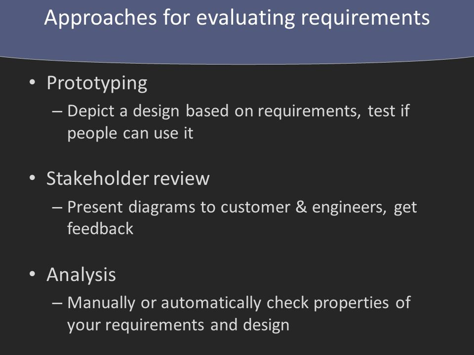 Prototyping – Depict a design based on requirements, test if people can use it Stakeholder review – Present diagrams to customer & engineers, get feedback Analysis – Manually or automatically check properties of your requirements and design Approaches for evaluating requirements