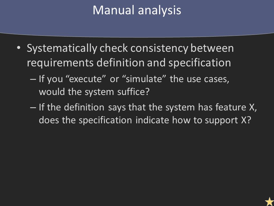 Systematically check consistency between requirements definition and specification – If you execute or simulate the use cases, would the system suffice.
