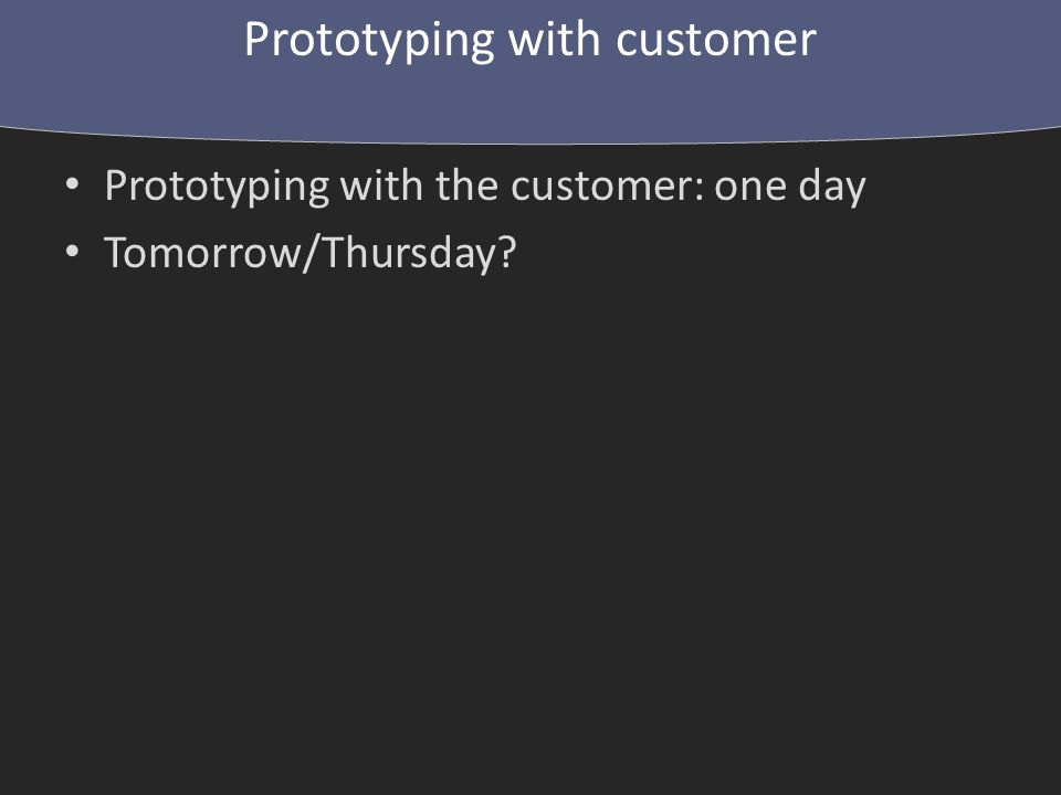 Prototyping with the customer: one day Tomorrow/Thursday Prototyping with customer