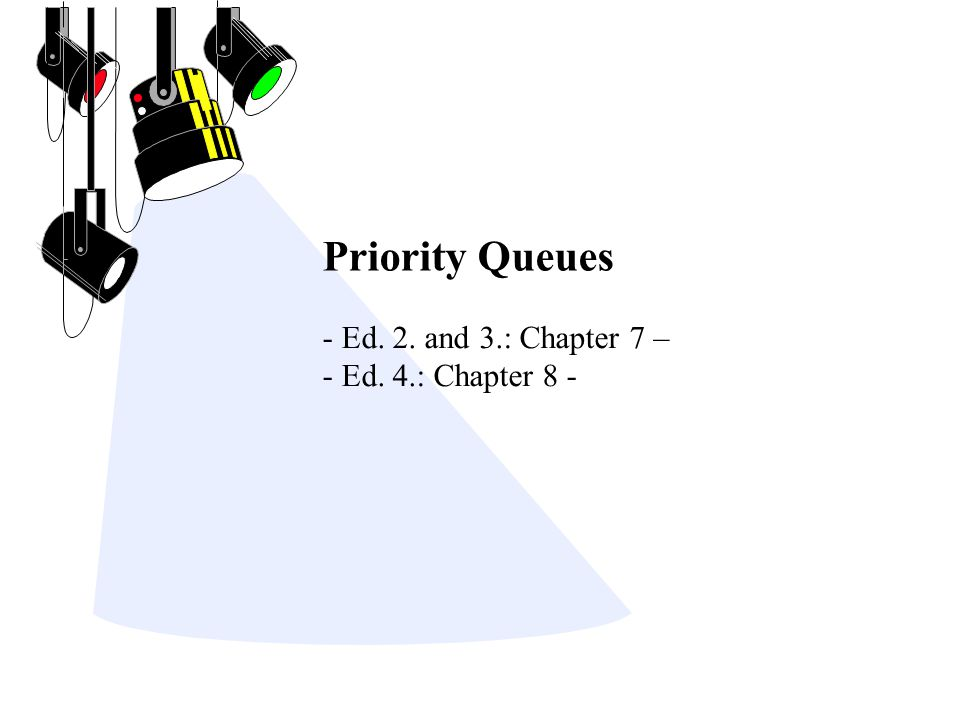 Priority Queues - Ed. 2. and 3.: Chapter 7 – - Ed. 4.: Chapter 8 -