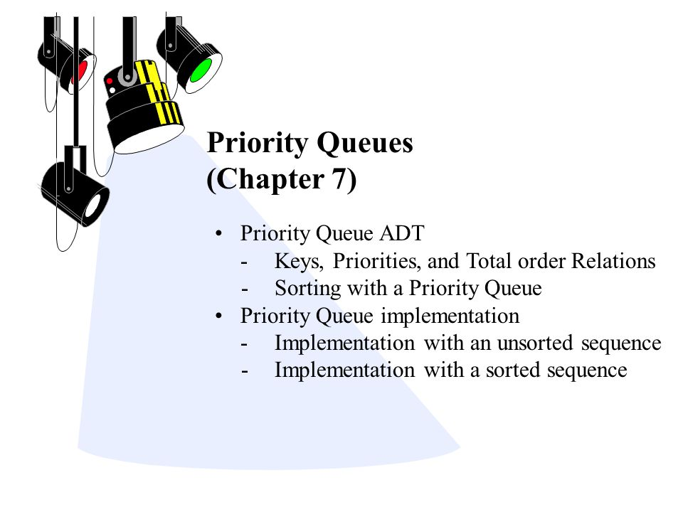 Priority Queues (Chapter 7) Priority Queue ADT -Keys, Priorities, and Total order Relations - Sorting with a Priority Queue Priority Queue implementation -Implementation with an unsorted sequence - Implementation with a sorted sequence