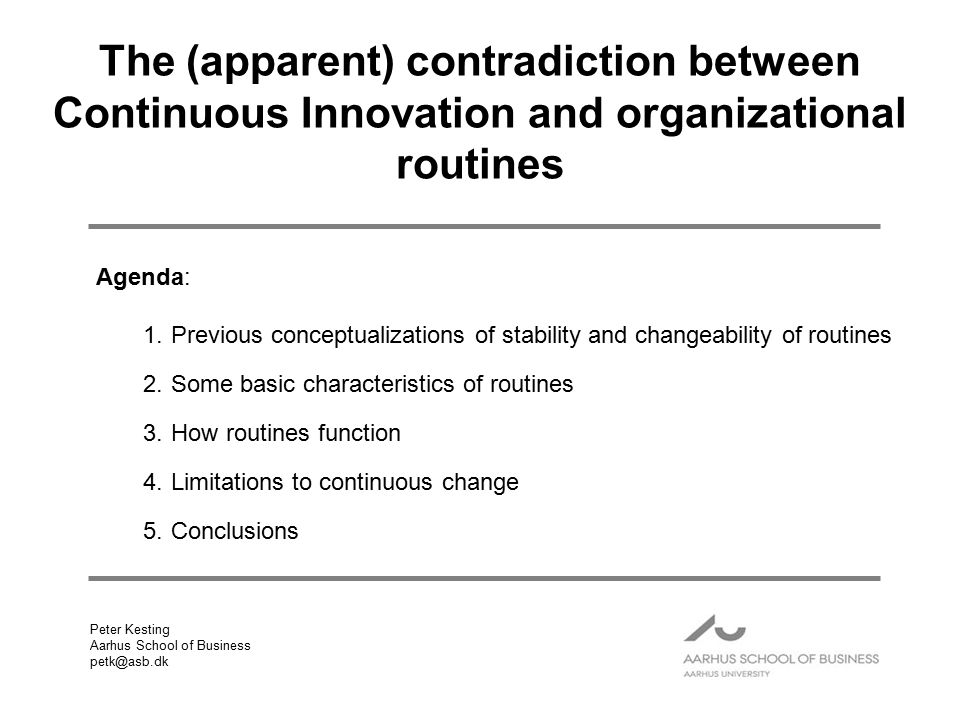 Agenda: 1.Previous conceptualizations of stability and changeability of routines 2.Some basic characteristics of routines 3.How routines function 4.Limitations to continuous change 5.Conclusions Peter Kesting Aarhus School of Business petk@asb.dk The (apparent) contradiction between Continuous Innovation and organizational routines