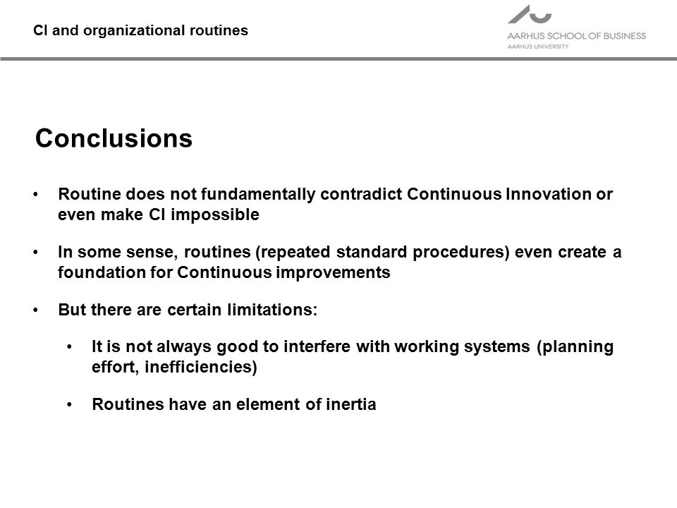CI and organizational routines Conclusions Routine does not fundamentally contradict Continuous Innovation or even make CI impossible In some sense, r