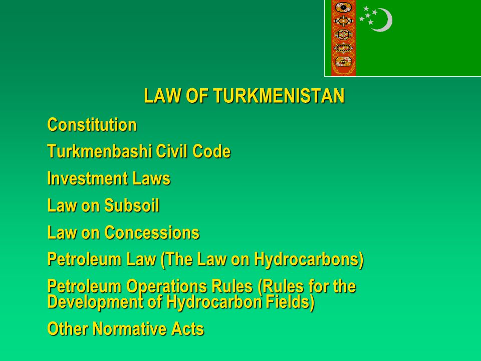 LAW OF TURKMENISTAN Constitution Turkmenbashi Civil Code Investment Laws Law on Subsoil Law on Concessions Petroleum Law (The Law on Hydrocarbons) Petroleum Operations Rules (Rules for the Development of Hydrocarbon Fields) Other Normative Acts