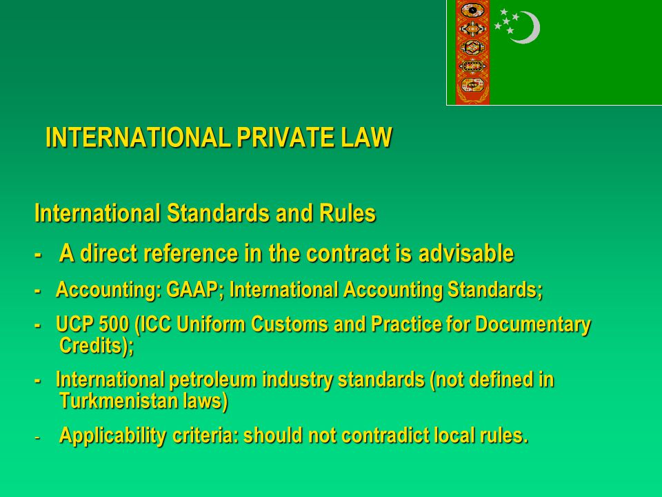 INTERNATIONAL PRIVATE LAW International Standards and Rules - A direct reference in the contract is advisable - Accounting: GAAP; International Accounting Standards; - UCP 500 (ICC Uniform Customs and Practice for Documentary Credits); - International petroleum industry standards (not defined in Turkmenistan laws) - Applicability criteria: should not contradict local rules.