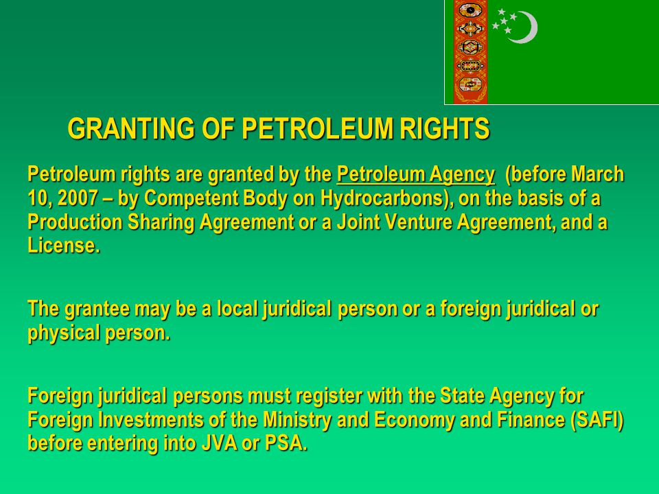 GRANTING OF PETROLEUM RIGHTS Petroleum rights are granted by the Petroleum Agency (before March 10, 2007 – by Competent Body on Hydrocarbons), on the basis of a Production Sharing Agreement or a Joint Venture Agreement, and a License.