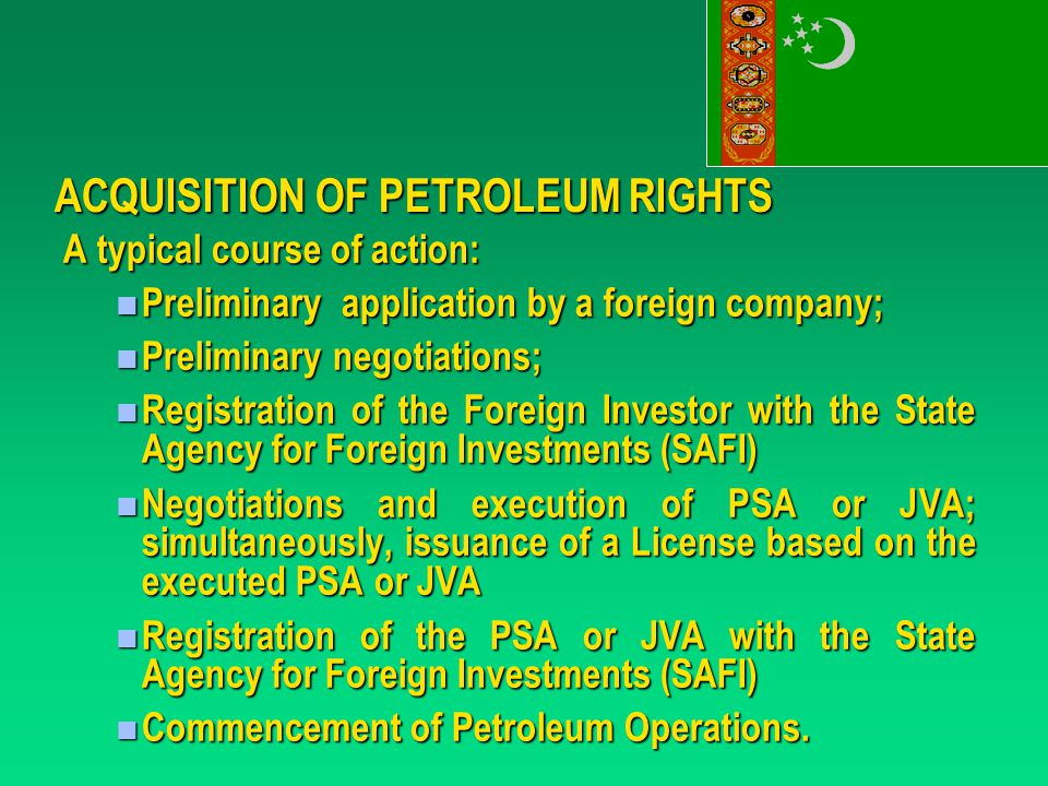 ACQUISITION OF PETROLEUM RIGHTS A typical course of action: Preliminary application by a foreign company; Preliminary application by a foreign company; Preliminary negotiations; Preliminary negotiations; Registration of the Foreign Investor with the State Agency for Foreign Investments (SAFI) Registration of the Foreign Investor with the State Agency for Foreign Investments (SAFI) Negotiations and execution of PSA or JVA; simultaneously, issuance of a License based on the executed PSA or JVA Negotiations and execution of PSA or JVA; simultaneously, issuance of a License based on the executed PSA or JVA Registration of the PSA or JVA with the State Agency for Foreign Investments (SAFI) Registration of the PSA or JVA with the State Agency for Foreign Investments (SAFI) Commencement of Petroleum Operations.
