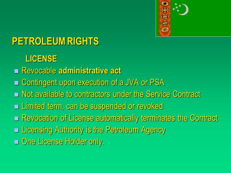PETROLEUM RIGHTS LICENSE Revocable administrative act Revocable administrative act Contingent upon execution of a JVA or PSA Contingent upon execution of a JVA or PSA Not available to contractors under the Service Contract Not available to contractors under the Service Contract Limited term, can be suspended or revoked Limited term, can be suspended or revoked Revocation of License automatically terminates the Contract Revocation of License automatically terminates the Contract Licensing Authority is the Petroleum Agency Licensing Authority is the Petroleum Agency One License Holder only.