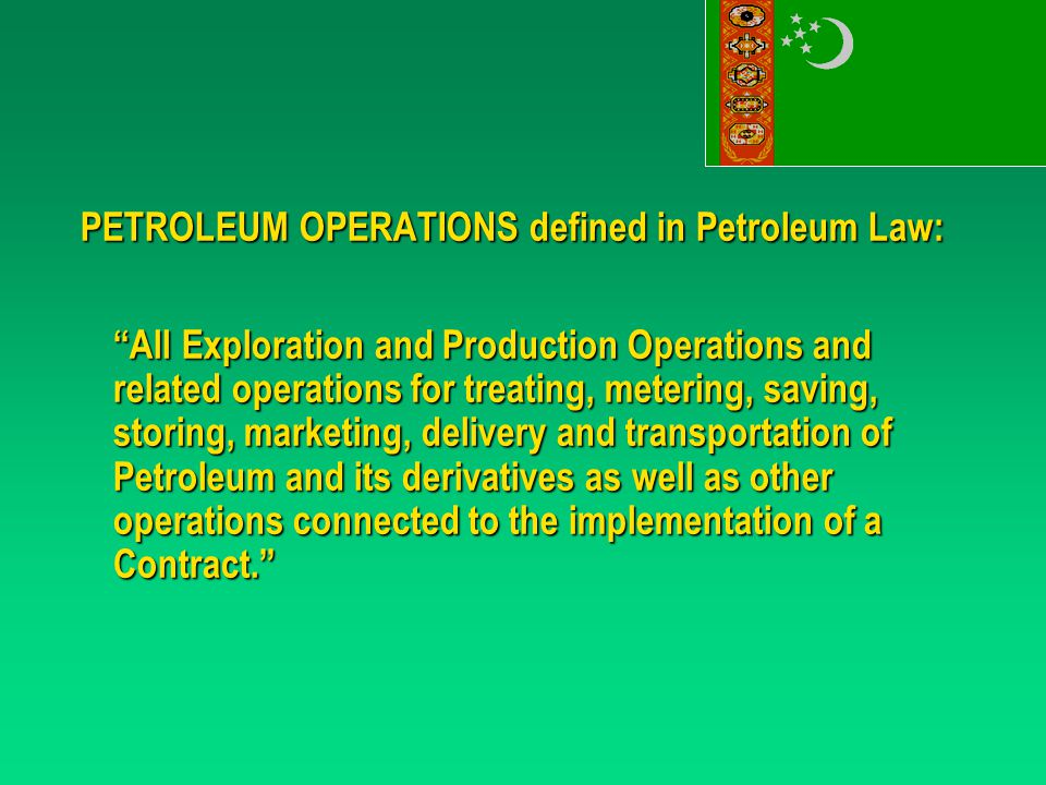 PETROLEUM OPERATIONS defined in Petroleum Law: All Exploration and Production Operations and related operations for treating, metering, saving, storing, marketing, delivery and transportation of Petroleum and its derivatives as well as other operations connected to the implementation of a Contract.