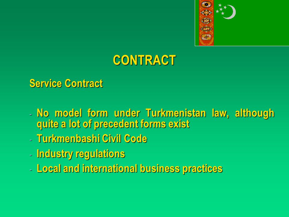 CONTRACT - No model form under Turkmenistan law, although quite a lot of precedent forms exist - Turkmenbashi Civil Code - Industry regulations - Local and international business practices