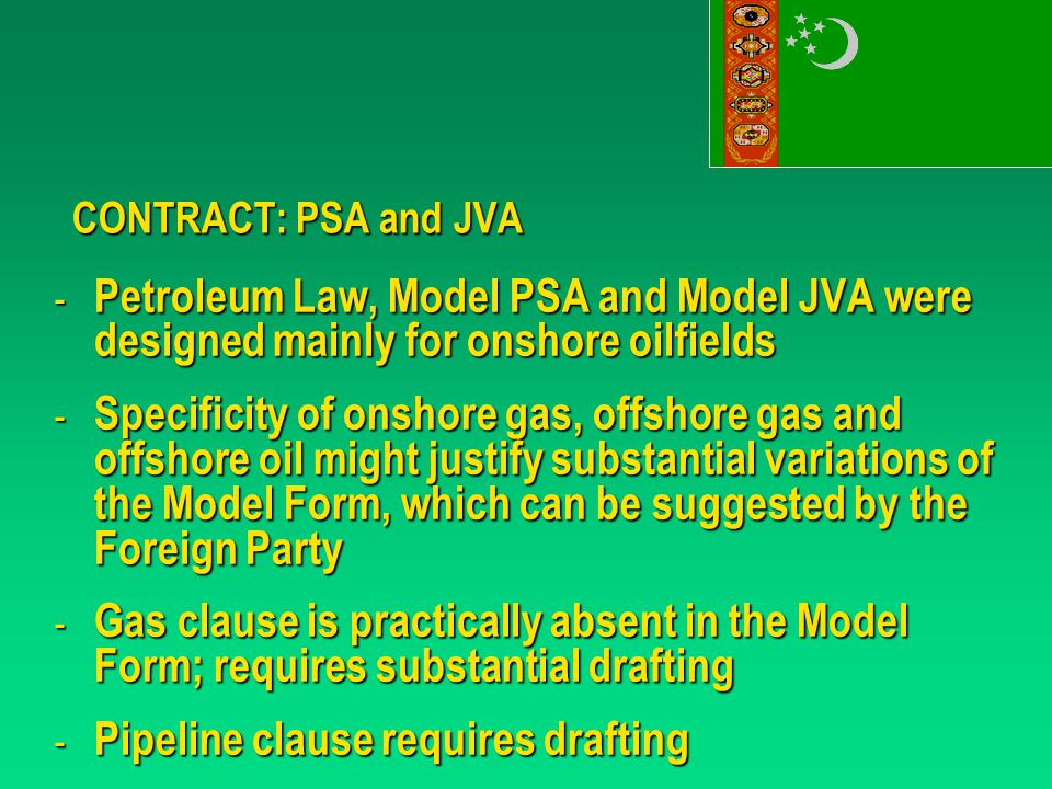 CONTRACT: PSA and JVA - Petroleum Law, Model PSA and Model JVA were designed mainly for onshore oilfields - Specificity of onshore gas, offshore gas and offshore oil might justify substantial variations of the Model Form, which can be suggested by the Foreign Party - Gas clause is practically absent in the Model Form; requires substantial drafting - Pipeline clause requires drafting