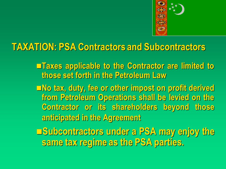 TAXATION: PSA Contractors and Subcontractors Taxes applicable to the Contractor are limited to those set forth in the Petroleum Law Taxes applicable to the Contractor are limited to those set forth in the Petroleum Law No tax, duty, fee or other impost on profit derived from Petroleum Operations shall be levied on the Contractor or its shareholders beyond those anticipated in the Agreement No tax, duty, fee or other impost on profit derived from Petroleum Operations shall be levied on the Contractor or its shareholders beyond those anticipated in the Agreement Subcontractors under a PSA may enjoy the same tax regime as the PSA parties.