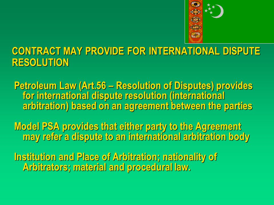 CONTRACT MAY PROVIDE FORINTERNATIONAL DISPUTE RESOLUTION Petroleum Law (Art.56 – Resolution of Disputes) provides for international dispute resolution (international arbitration) based on an agreement between the parties Model PSA provides that either party to the Agreement may refer a dispute to an international arbitration body Institution and Place of Arbitration; nationality of Arbitrators; material and procedural law.
