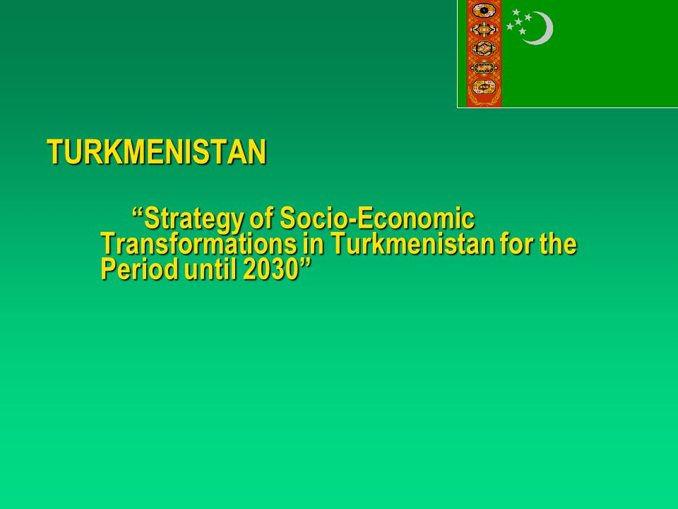 TURKMENISTAN Strategy of Socio-Economic Transformations in Turkmenistan for the Period until 2030
