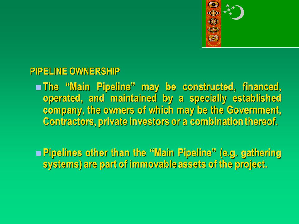 PIPELINE OWNERSHIP The Main Pipeline may be constructed, financed, operated, and maintained by a specially established company, the owners of which may be the Government, Contractors, private investors or a combination thereof.
