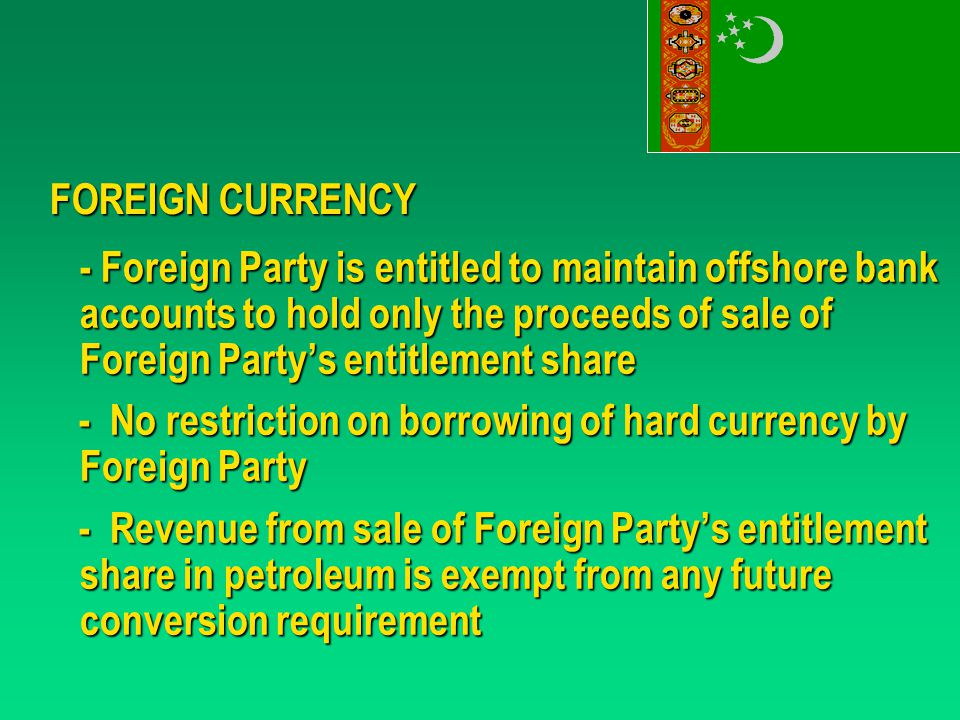 FOREIGN CURRENCY - Foreign Party is entitled to maintain offshore bank accounts to hold only the proceeds of sale of Foreign Party's entitlement share - No restriction on borrowing of hard currency by Foreign Party - No restriction on borrowing of hard currency by Foreign Party - Revenue from sale of Foreign Party's entitlement share in petroleum is exempt from any future conversion requirement - Revenue from sale of Foreign Party's entitlement share in petroleum is exempt from any future conversion requirement