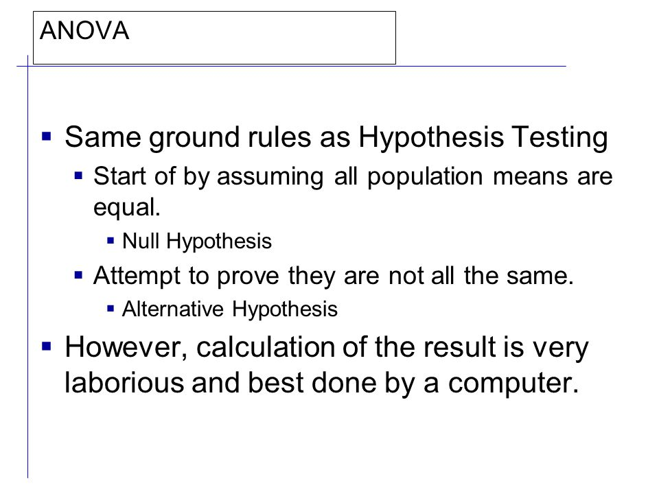 ANOVA  Same ground rules as Hypothesis Testing  Start of by assuming all population means are equal.