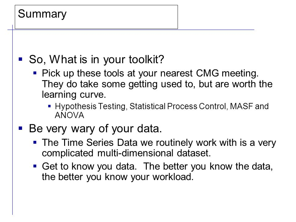 Summary  So, What is in your toolkit. Pick up these tools at your nearest CMG meeting.