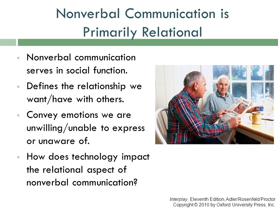 Nonverbal Communication is Primarily Relational  Nonverbal communication serves in social function.  Defines the relationship we want/have with othe