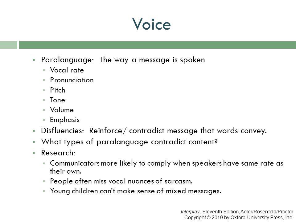Voice  Paralanguage: The way a message is spoken  Vocal rate  Pronunciation  Pitch  Tone  Volume  Emphasis  Disfluencies: Reinforce/ contradic