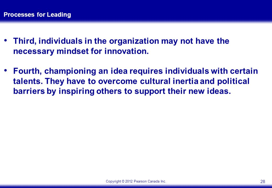 Copyright © 2012 Pearson Canada Inc. Processes for Leading Third, individuals in the organization may not have the necessary mindset for innovation. F