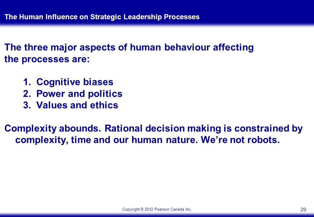 Copyright © 2012 Pearson Canada Inc. The Human Influence on Strategic Leadership Processes The three major aspects of human behaviour affecting the pr