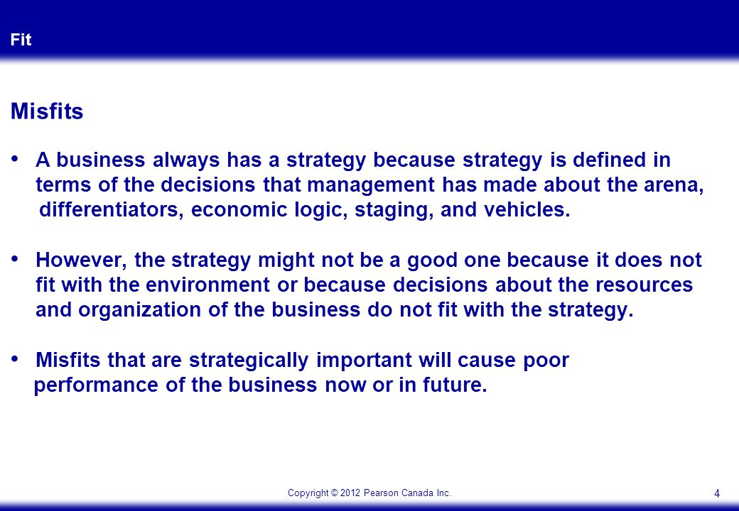 Copyright © 2012 Pearson Canada Inc. Fit 4 Misfits A business always has a strategy because strategy is defined in terms of the decisions that managem