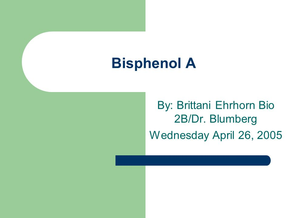 Bisphenol A By: Brittani Ehrhorn Bio 2B/Dr. Blumberg Wednesday April 26, 2005
