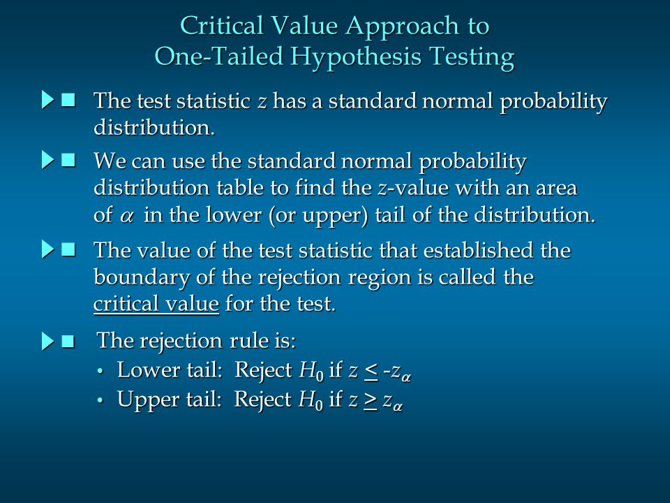 Critical Value Approach to One-Tailed Hypothesis Testing The test statistic z has a standard normal probability The test statistic z has a standard normal probability distribution.