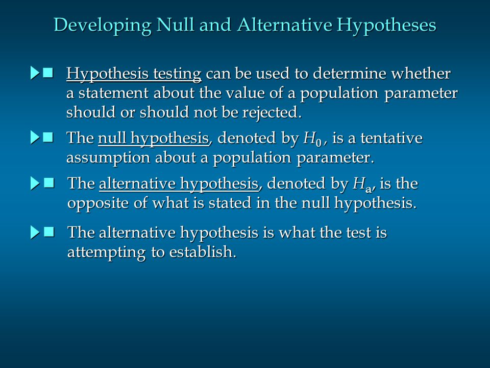 Developing Null and Alternative Hypotheses Hypothesis testing can be used to determine whether Hypothesis testing can be used to determine whether a statement about the value of a population parameter a statement about the value of a population parameter should or should not be rejected.