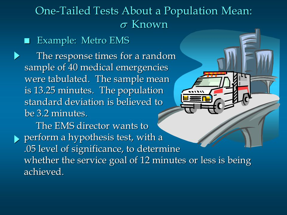 n Example: Metro EMS The EMS director wants to The EMS director wants to perform a hypothesis test, with a.05 level of significance, to determine whether the service goal of 12 minutes or less is being achieved.