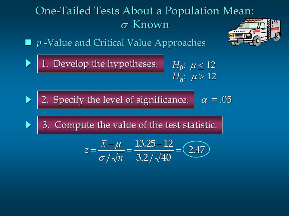 1. Develop the hypotheses. 2. Specify the level of significance.  =.05 H 0 :  H a :  p -Value and Critical Value Approaches p -Value a
