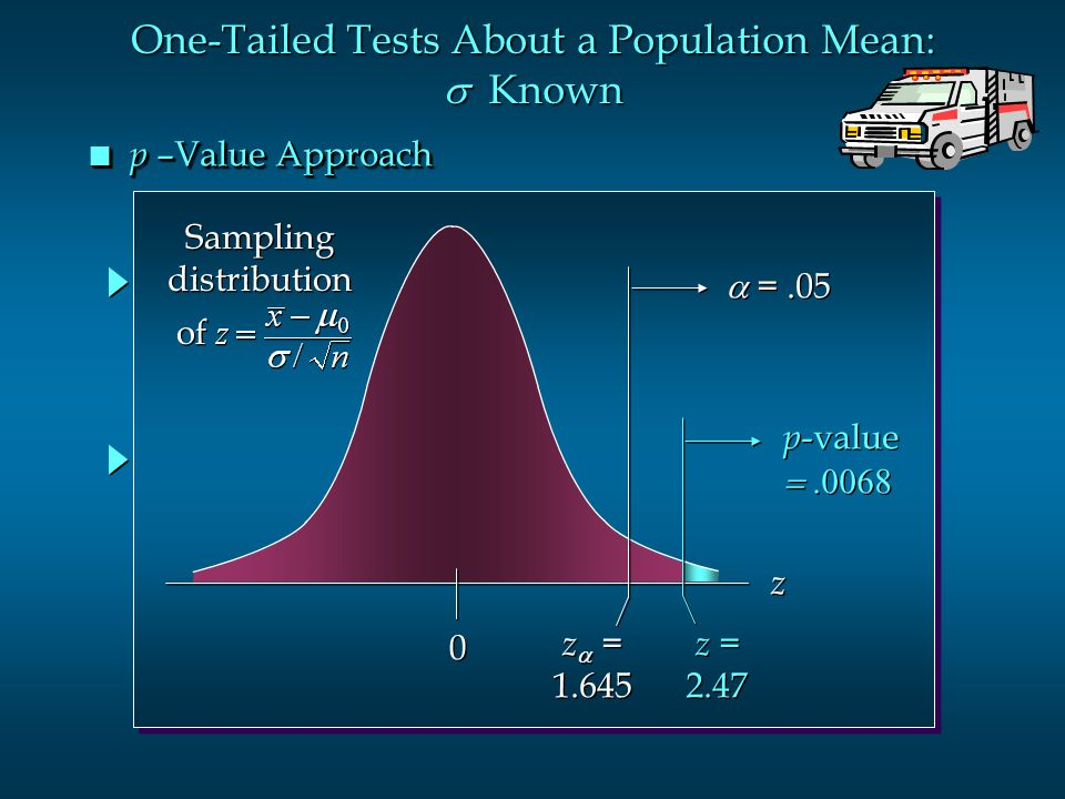 n p –Value Approach p -value  p -value  0 0 z  = 1.645 z  = 1.645  =.05 z z z = 2.47 z = 2.47 One-Tailed Tests About a Population Mea